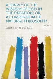 A Survey of the Wisdom of God in the Creation; Or, a Compendium of Natural Philosophy .. Volume 4, 1703-1791 Wesley John