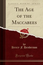 The Age of the Maccabees (Classic Reprint), Henderson Henry F.