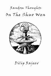 Random Thoughts on the Shuo Wen, Rajeev Dilip