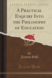 A Practical Enquiry Into the Philosophy of Education (Classic Reprint), Gall James
