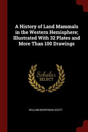 A History of Land Mammals in the Western Hemisphere; Illustrated With 32 Plates and More Than 100 Drawings, Scott William Berryman