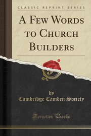 A Few Words to Church Builders (Classic Reprint), Society Cambridge Camden