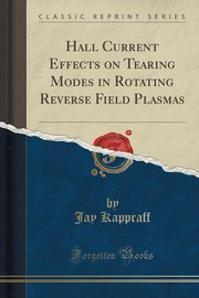 Hall Current Effects on Tearing Modes in Rotating Reverse Field Plasmas (Classic Reprint), Kappraff Jay
