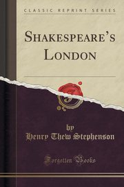 Shakespeare's London (Classic Reprint), Stephenson Henry Thew