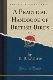 A Practical Handbook of British Birds, Vol. 1 (Classic Reprint), Witherby H. F.