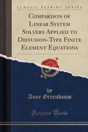 Comparison of Linear System Solvers Applied to Diffusion-Type Finite Element Equations (Classic Reprint), Greenbaum Anne