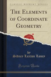 The Elements of Coordinate Geometry (Classic Reprint), Loney Sidney Luxton