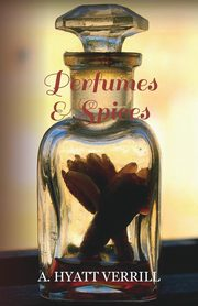 Perfumes and Spices - Including an Account of Soaps and Cosmetics - The Story of the History, Source, Preparation, and Use of the Spices, Perfumes, So, Verrill A. Hyatt