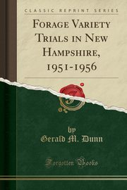 Forage Variety Trials in New Hampshire, 1951-1956 (Classic Reprint), Dunn Gerald M.