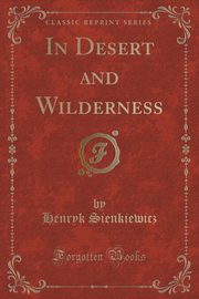 In Desert and Wilderness (Classic Reprint), Sienkiewicz Henryk