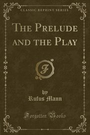 The Prelude and the Play (Classic Reprint), Mann Rufus