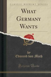 What Germany Wants (Classic Reprint), Mach Edmund von