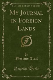 My Journal in Foreign Lands (Classic Reprint), Trail Florence