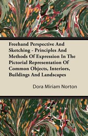 Freehand Perspective And Sketching - Principles And Methods Of Expression In The Pictorial Representation Of Common Objects, Interiors, Buildings And Landscapes, Norton Dora Miriam