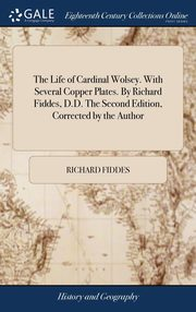 The Life of Cardinal Wolsey. With Several Copper Plates. By Richard Fiddes, D.D. The Second Edition, Corrected by the Author, Fiddes Richard
