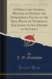 A Direct and General Method of Finding the Approximate Values of the Real Roots of Numerical Equations to Any Degree of Accuracy (Classic Reprint), Nicholson J. W.