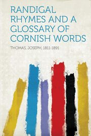 Randigal Rhymes and a Glossary of Cornish Words, 1811-1891 Thomas Joseph