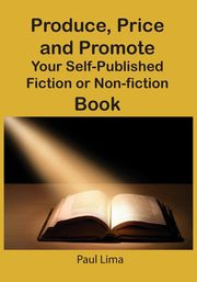 Produce, Price and Promote Your Self-Published Fiction or Non-Fiction Book and E-Book, Lima Paul
