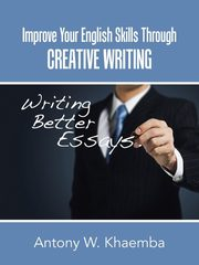Improve Your English Skills Through CREATIVE WRITING, Khaemba Antony W.