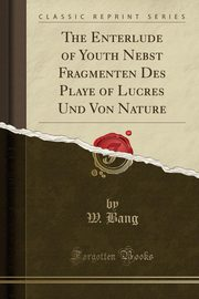 The Enterlude of Youth Nebst Fragmenten Des Playe of Lucres Und Von Nature (Classic Reprint), Bang W.
