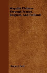 Wayside Pictures Through France, Belgium, And Holland, Bell Robert