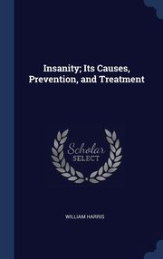 Insanity; Its Causes, Prevention, and Treatment, Harris William