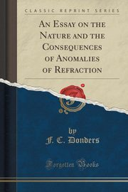 An Essay on the Nature and the Consequences of Anomalies of Refraction (Classic Reprint), Donders F. C.