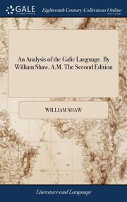 An Analysis of the Galic Language. By William Shaw, A.M. The Second Edition, Shaw William