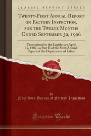 Twenty-First Annual Report on Factory Inspection, for the Twelve Months Ended September 30, 1906, Inspection New York Bureau of Factory