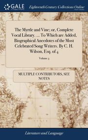 The Myrtle and Vine; or, Complete Vocal Library. ... To Which are Added, Biographical Anecdotes of the Most Celebrated Song Writers. By C. H. Wilson, Esq. of 4; Volume 3, Multiple Contributors See Notes