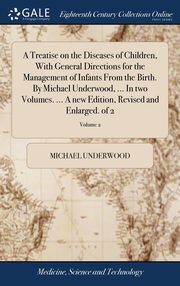 A Treatise on the Diseases of Children, With General Directions for the Management of Infants From the Birth. By Michael Underwood, ... In two Volumes. ... A new Edition, Revised and Enlarged. of 2; Volume 2, Underwood Michael