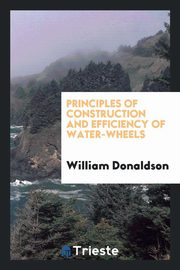 Principles of Construction and Efficiency of Water-Wheels, Donaldson William