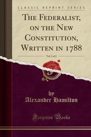 The Federalist, on the New Constitution, Written in 1788, Vol. 1 of 2 (Classic Reprint), Hamilton Alexander