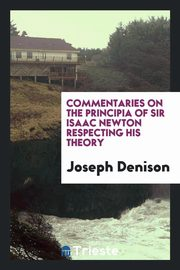 Commentaries on the Principia of sir Isaac Newton respecting his theory, Denison Joseph