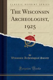 The Wisconsin Archeologist, 1925, Vol. 4 (Classic Reprint), Society Wisconsin Archeological