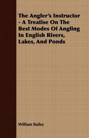 The Angler's Instructor - A Treatise On The Best Modes Of Angling In English Rivers, Lakes, And Ponds, Bailey William