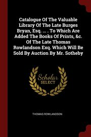 Catalogue Of The Valuable Library Of The Late Burges Bryan, Esq. ... . To Which Are Added The Books Of Prints, &c. Of The Late Thomas Rowlandson Exq. Which Will Be Sold By Auction By Mr. Sotheby, Rowlandson Thomas