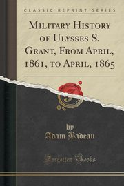 Military History of Ulysses S. Grant, From April, 1861, to April, 1865 (Classic Reprint), Badeau Adam