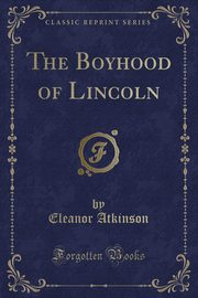 The Boyhood of Lincoln (Classic Reprint), Atkinson Eleanor