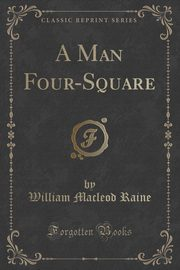 A Man Four-Square (Classic Reprint), Raine William Macleod