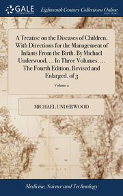 A Treatise on the Diseases of Children, With Directions for the Management of Infants From the Birth. By Michael Underwood, ... In Three Volumes. ... The Fourth Edition, Revised and Enlarged. of 3; Volume 2, Underwood Michael