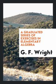 A Graduated Series of Exercises in Elementary Algebra, Wright G. F.