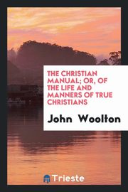 The Christian Manual; Or, Of the Life and Manners of True Christians, Woolton John