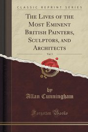 The Lives of the Most Eminent British Painters, Sculptors, and Architects, Vol. 5 (Classic Reprint), Cunningham Allan