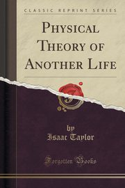 Physical Theory of Another Life (Classic Reprint), Taylor Isaac