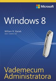 Vademecum Administratora Windows 8, William R. Stanek