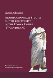 Prosopographical studies on the court elite in the Roman Empire (4th century A. D.), Szymon Olszaniec